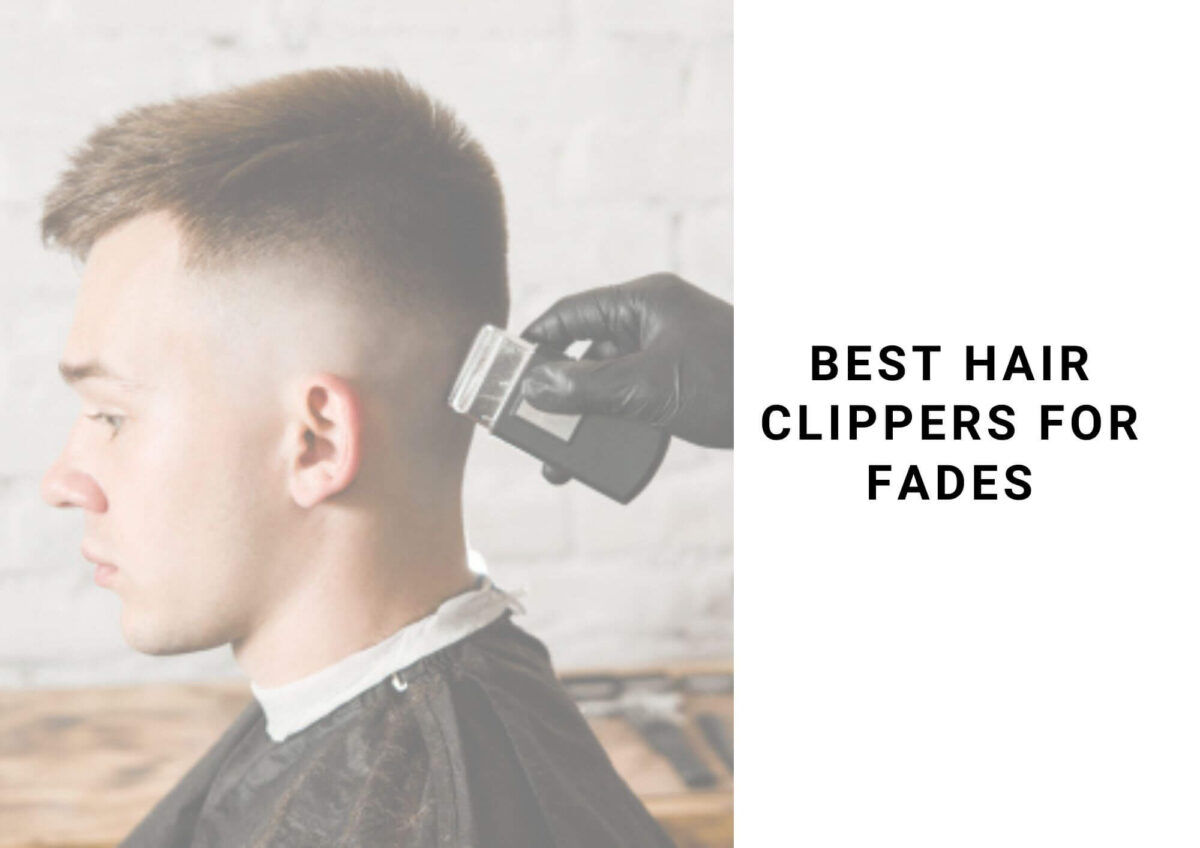 6 Best Hair Clippers For Fades In 2021