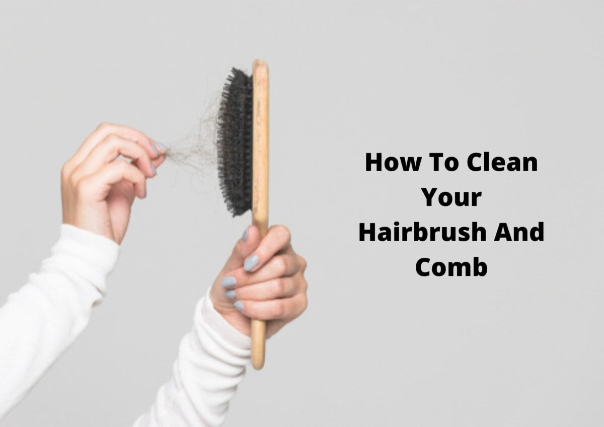 How To Keep Your Hair Brush And Comb Clean 2021
